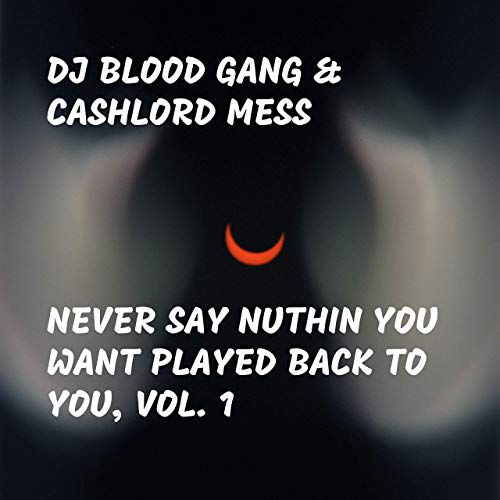 DJ Blood Gang & CashLord Mess – Never Say Nuthin You Want Played Back To You, Vol. 1